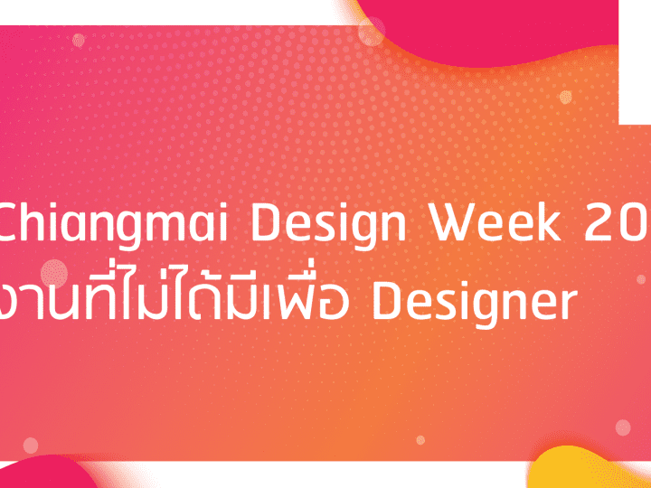 Chiang Mai Design Week รีวิวเทศกาลออกแบบเชียงใหม่ ให้นักการตลาดไปต่อยอด