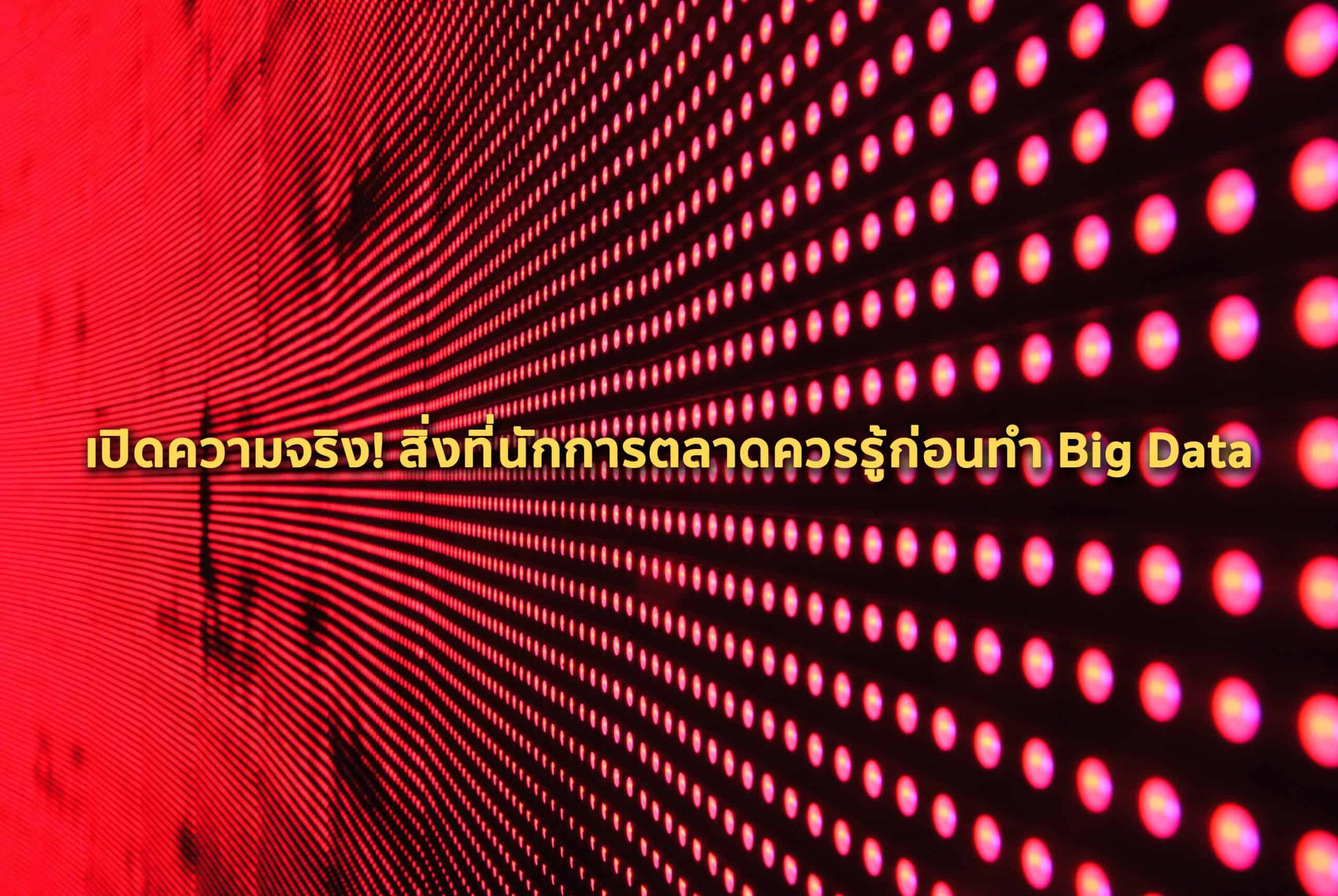เปิดความจริง! สิ่งที่นักการตลาดควรรู้ก่อนทำ Big Data