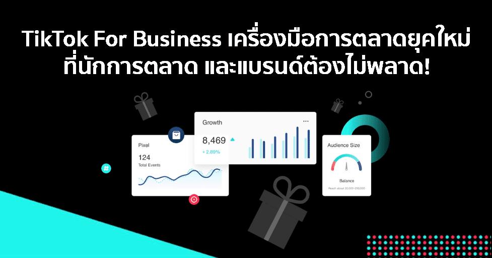 TikTok For Business เครื่องมือการตลาดยุคใหม่ที่นักการตลาดและแบรนด์ต้องไม่พลาด!