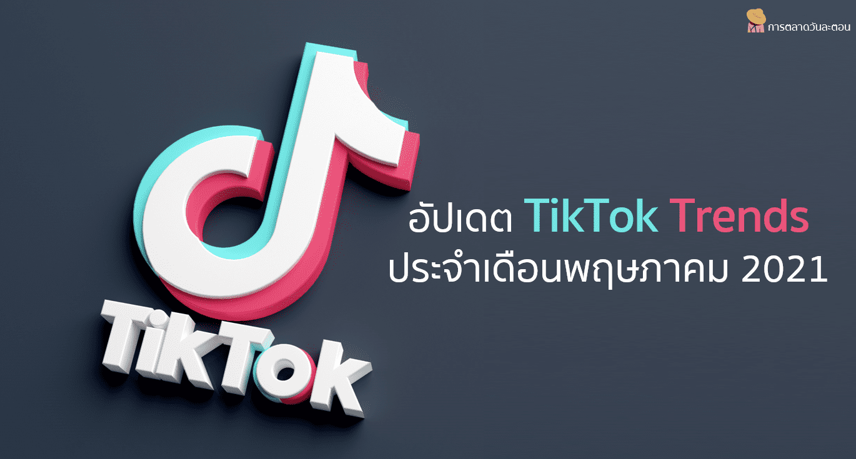 อัปเดต TikTok Trends ประจำเดือนพฤษภาคม 2021
