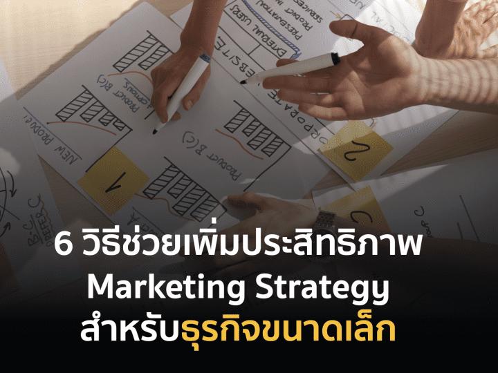 6 วิธีช่วยเพิ่มประสิทธิภาพให้ Marketing Strategy สำหรับธุรกิจขนาดเล็ก
