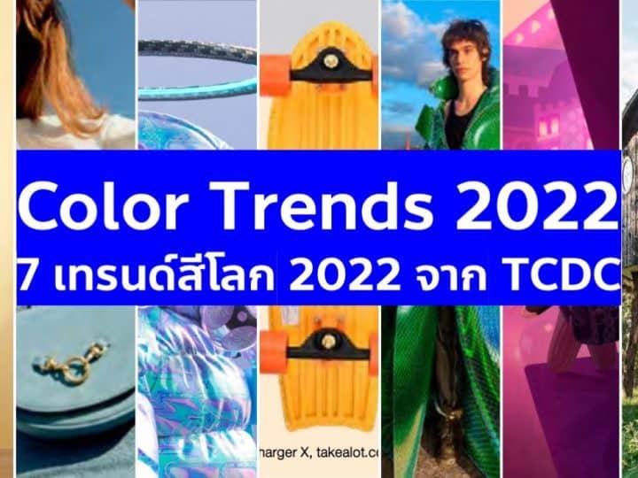 สรุป 7 Color Trends เทรนด์สีโลก 2022 จากรายงานเจาะเทรนด์โลก TCDC แนวโน้มของการใช้สีที่เปลี่ยนไปจากการล็อกดาวน์และไวรัสที่ยังไม่คลี่คลาย